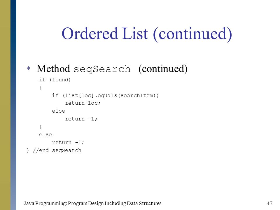 Java Programming: Program Design Including Data Structures47 Ordered List (continued)  Method seqSearch (continued) if (found) { if (list[loc].equals
