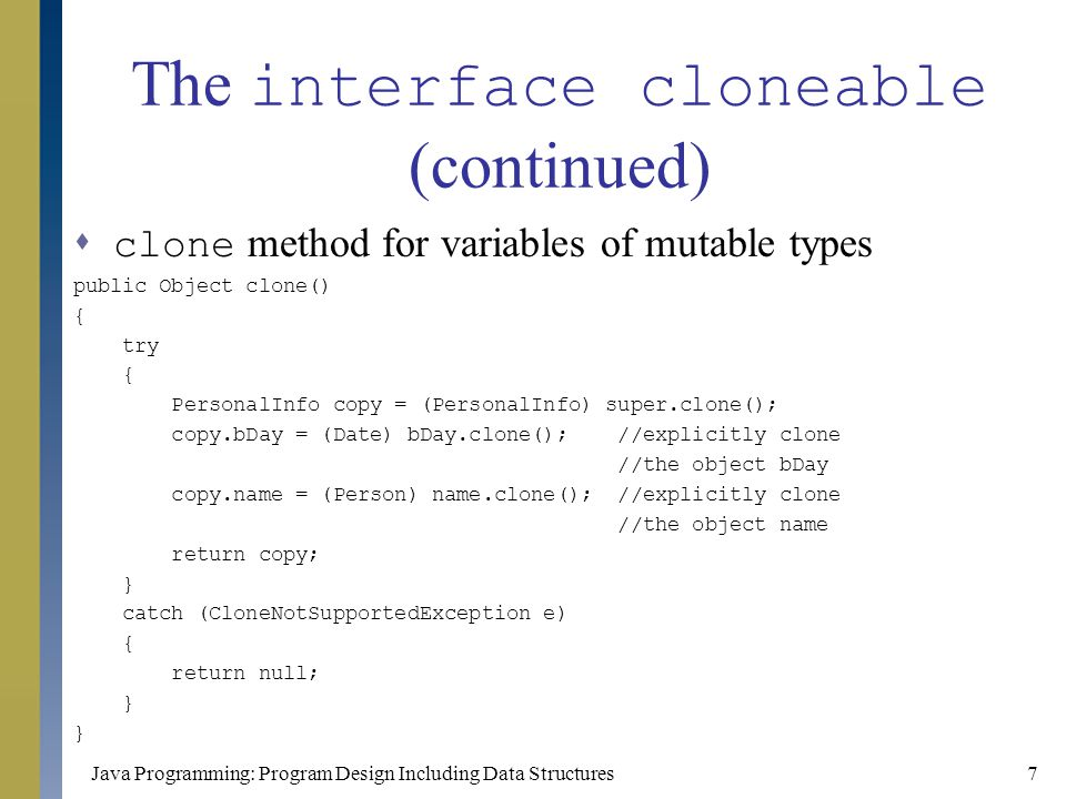 Java Programming: Program Design Including Data Structures8 The interface Comparable  The interface Comparable has only one method heading, which is compareTo  Used to force a class to provide an appropriate definition of the method compareTo  Values of two objects of that class can be properly compared  Example public class Clock implements Comparable