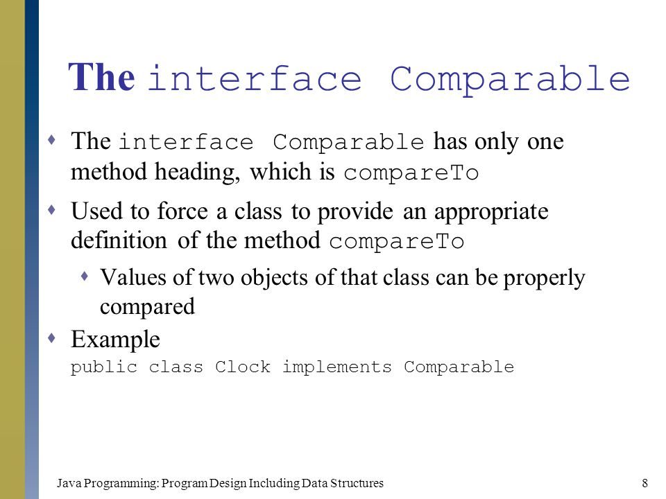 Java Programming: Program Design Including Data Structures9 The interface Comparable (continued)  Writing the compareTo method for Clock public int compareTo(Object otherClock) { Clock temp = (Clock) otherClock; int hrDiff = hr - temp.hr; if (hrDiff != 0) return hrDiff; int minDiff = min - temp.min; if (minDiff != 0) return minDiff; return sec - temp.sec; }