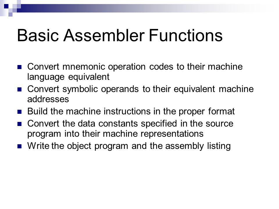 Basic Assembler Functions Convert mnemonic operation codes to their machine language equivalent Convert symbolic operands to their equivalent machine addresses Build the machine instructions in the proper format Convert the data constants specified in the source program into their machine representations Write the object program and the assembly listing