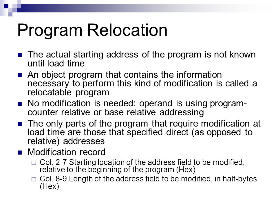 Program Relocation The actual starting address of the program is not known until load time An object program that contains the information necessary to perform this kind of modification is called a relocatable program No modification is needed: operand is using program- counter relative or base relative addressing The only parts of the program that require modification at load time are those that specified direct (as opposed to relative) addresses Modification record  Col.