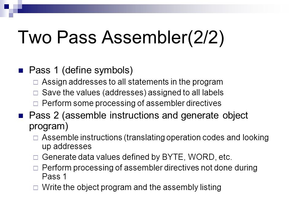 Two Pass Assembler(2/2) Pass 1 (define symbols)  Assign addresses to all statements in the program  Save the values (addresses) assigned to all labels  Perform some processing of assembler directives Pass 2 (assemble instructions and generate object program)  Assemble instructions (translating operation codes and looking up addresses  Generate data values defined by BYTE, WORD, etc.