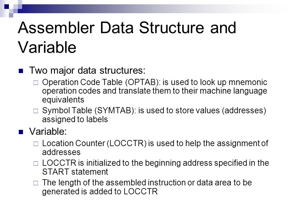 Assembler Data Structure and Variable Two major data structures:  Operation Code Table (OPTAB): is used to look up mnemonic operation codes and translate them to their machine language equivalents  Symbol Table (SYMTAB): is used to store values (addresses) assigned to labels Variable:  Location Counter (LOCCTR) is used to help the assignment of addresses  LOCCTR is initialized to the beginning address specified in the START statement  The length of the assembled instruction or data area to be generated is added to LOCCTR