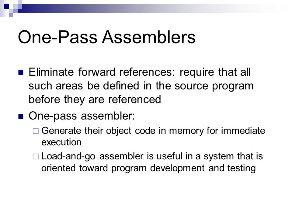 One-Pass Assemblers Eliminate forward references: require that all such areas be defined in the source program before they are referenced One-pass assembler:  Generate their object code in memory for immediate execution  Load-and-go assembler is useful in a system that is oriented toward program development and testing