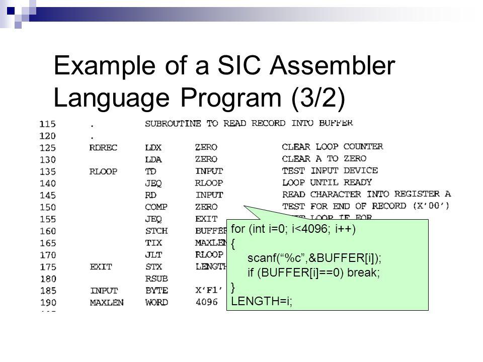 Example of a SIC Assembler Language Program (3/2) for (int i=0; i<4096; i++) { scanf( %c ,&BUFFER[i]); if (BUFFER[i]==0) break; } LENGTH=i;
