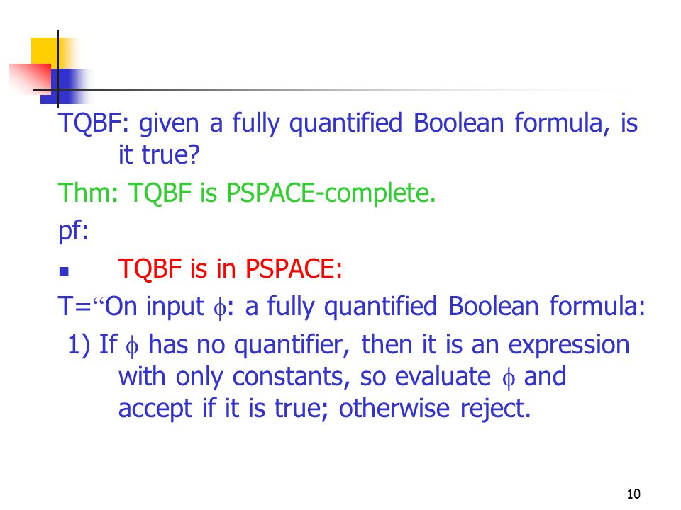 10 TQBF: given a fully quantified Boolean formula, is it true.