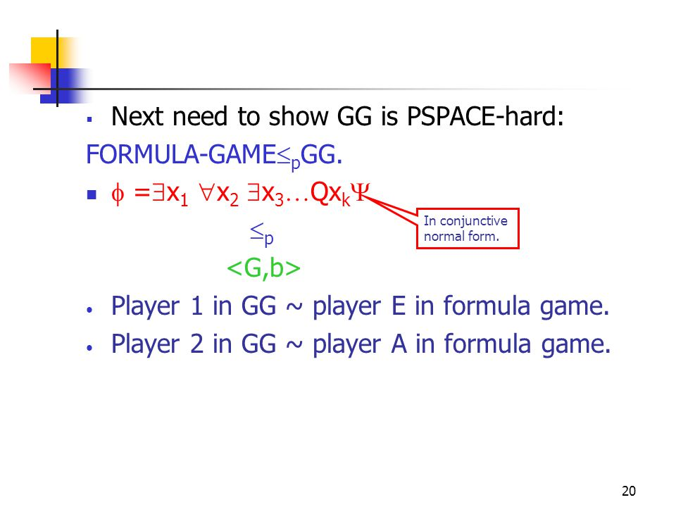 20  Next need to show GG is PSPACE-hard: FORMULA-GAME  p GG.  =  x 1  x 2  x 3 … Qx k   p Player 1 in GG ~ player E in formula game. Player 2
