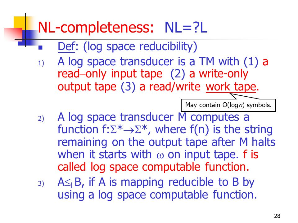 28 NL-completeness: NL=?L Def: (log space reducibility) 1) A log space transducer is a TM with (1) a read – only input tape (2) a write-only output ta