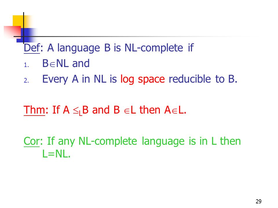 29 Def: A language B is NL-complete if 1. B  NL and 2. Every A in NL is log space reducible to B. Thm: If A  L B and B  L then A  L. Cor: If any N