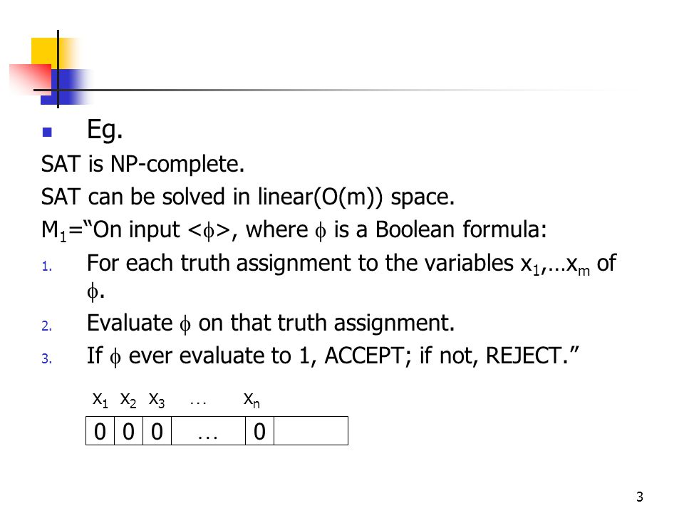 3 Eg. SAT is NP-complete. SAT can be solved in linear(O(m)) space.