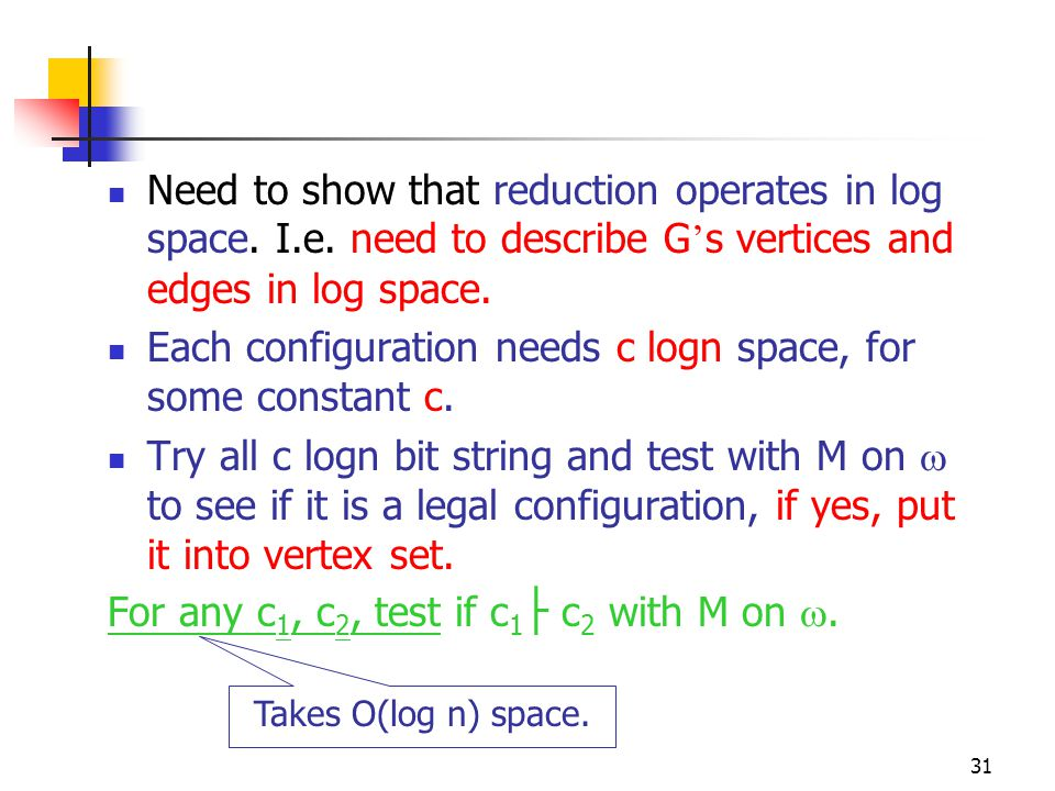 31 Need to show that reduction operates in log space. I.e. need to describe G ' s vertices and edges in log space. Each configuration needs c logn spa