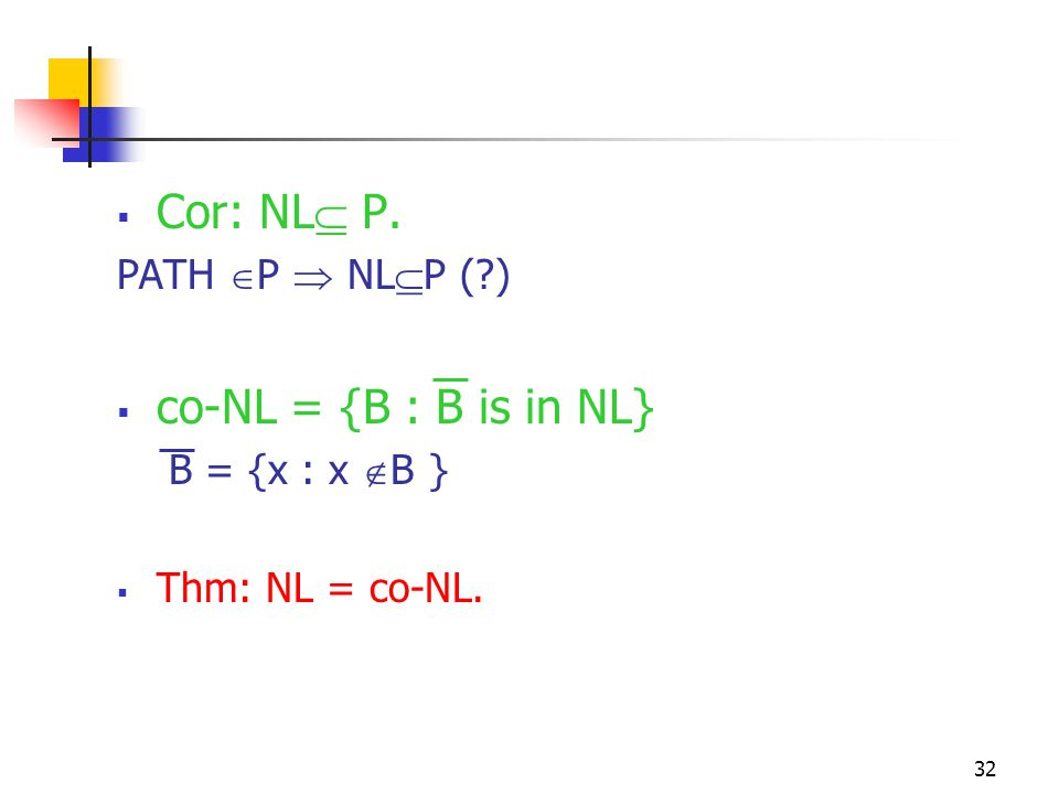 32  Cor: NL  P. PATH  P  NL  P (?)  co-NL = {B : B is in NL} B = {x : x  B }  Thm: NL = co-NL.