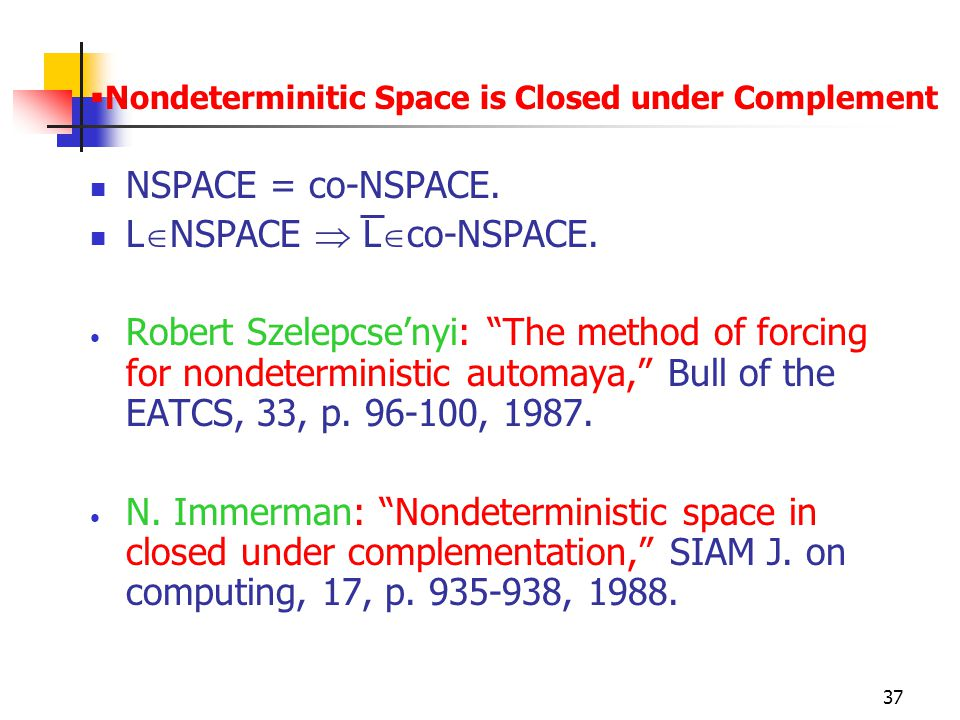 "37  Nondeterminitic Space is Closed under Complement NSPACE = co-NSPACE. L  NSPACE  L  co-NSPACE. Robert Szelepcse'nyi: ""The method of forcing for"