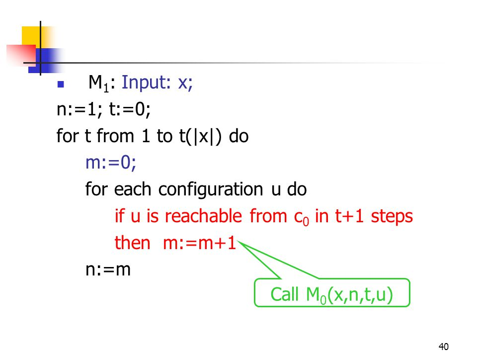 40 M 1 : Input: x; n:=1; t:=0; for t from 1 to t(|x|) do m:=0; for each configuration u do if u is reachable from c 0 in t+1 steps then m:=m+1 n:=m Call M 0 (x,n,t,u)
