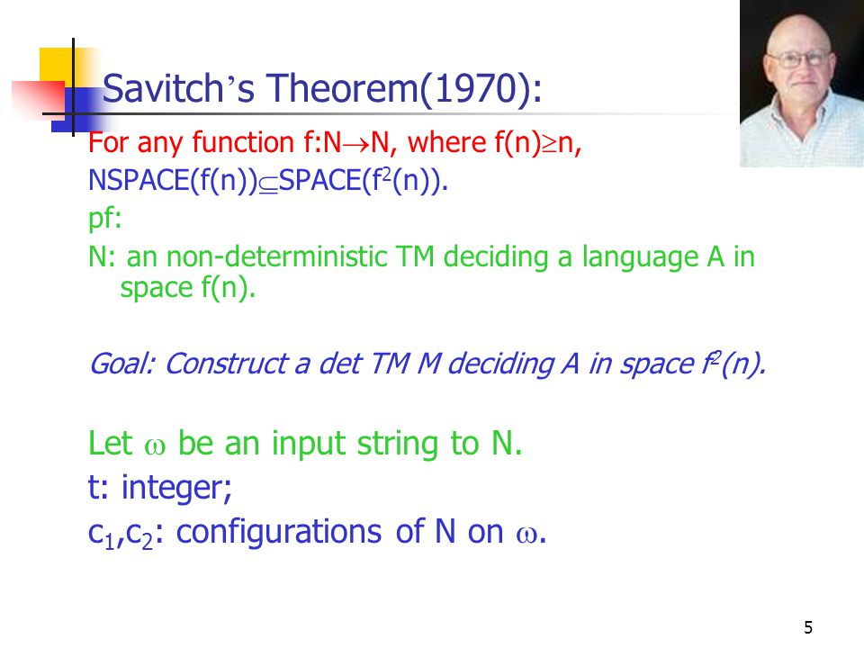 5 Savitch ' s Theorem(1970): For any function f:N  N, where f(n)  n, NSPACE(f(n))  SPACE(f 2 (n)). pf: N: an non-deterministic TM deciding a langua