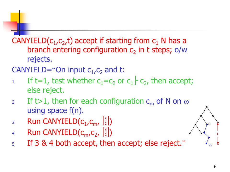 "6 CANYIELD(c 1,c 2,t) accept if starting from c 1 N has a branch entering configuration c 2 in t steps; o/w rejects. CANYIELD= "" On input c 1,c 2 and"