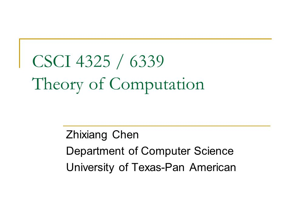 CSCI 4325 / 6339 Theory of Computation Zhixiang Chen Department of Computer Science University of Texas-Pan American