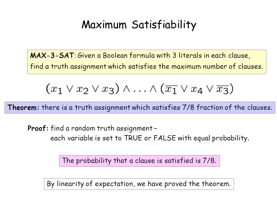 Maximum Satisfiability MAX-3-SAT: Given a Boolean formula with 3 literals in each clause, find a truth assignment which satisfies the maximum number of clauses.