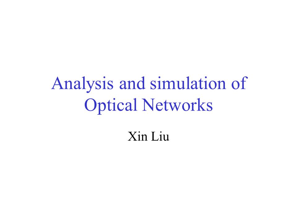 Analysis and simulation of Optical Networks Xin Liu