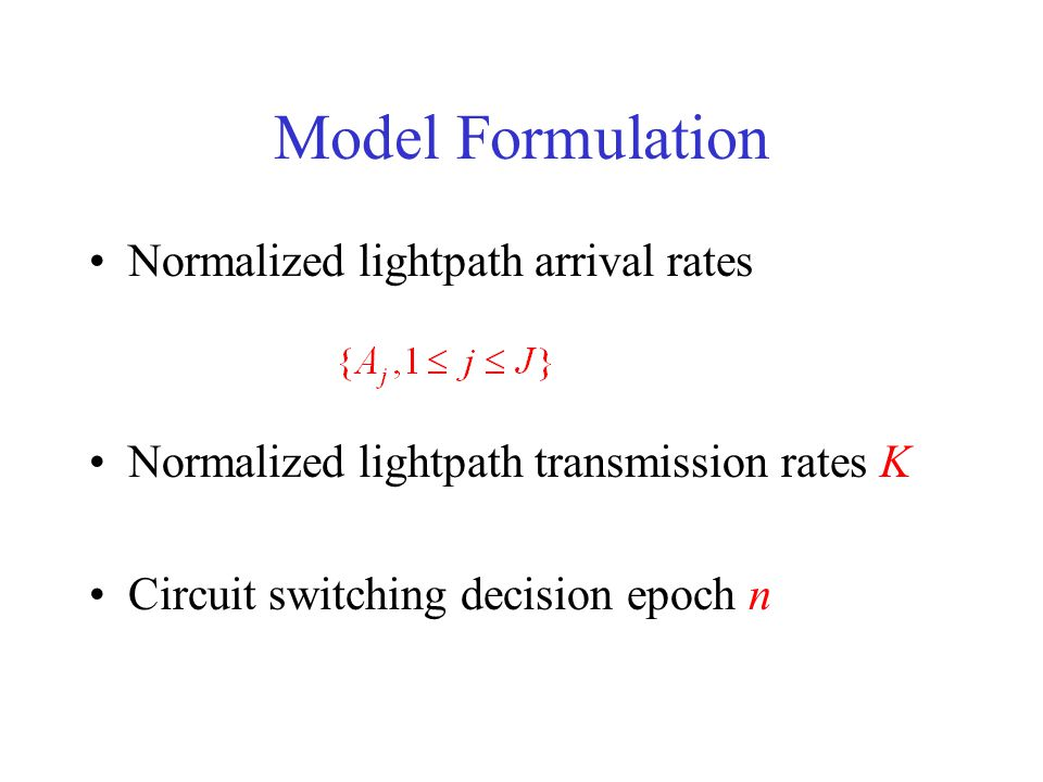Model Formulation Normalized lightpath arrival rates Normalized lightpath transmission rates K Circuit switching decision epoch n