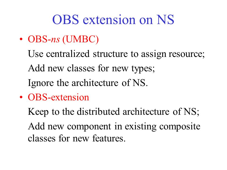 OBS extension on NS OBS-ns (UMBC) Use centralized structure to assign resource; Add new classes for new types; Ignore the architecture of NS. OBS-exte