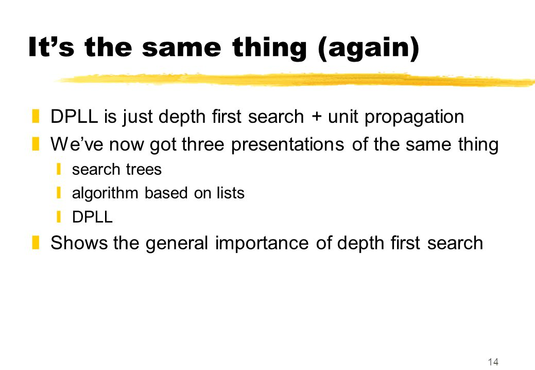 14 It's the same thing (again) zDPLL is just depth first search + unit propagation zWe've now got three presentations of the same thing ysearch trees yalgorithm based on lists yDPLL zShows the general importance of depth first search