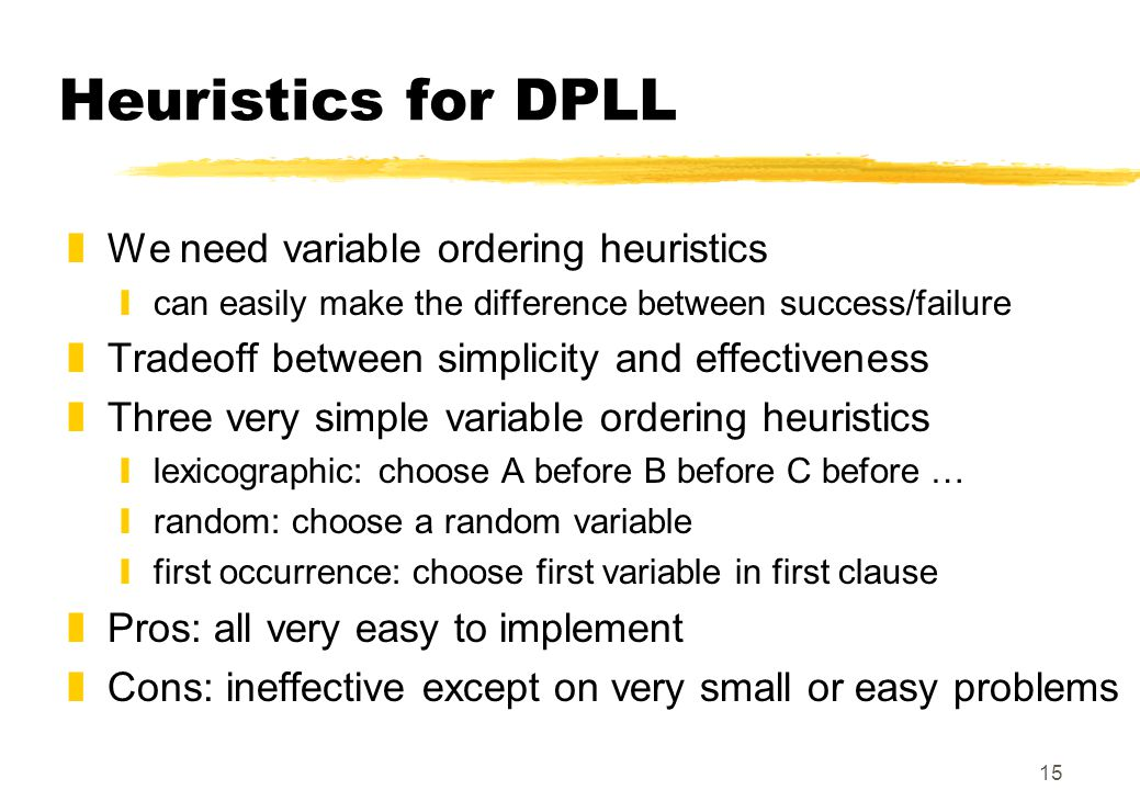 15 Heuristics for DPLL zWe need variable ordering heuristics ycan easily make the difference between success/failure zTradeoff between simplicity and effectiveness zThree very simple variable ordering heuristics ylexicographic: choose A before B before C before … yrandom: choose a random variable yfirst occurrence: choose first variable in first clause zPros: all very easy to implement zCons: ineffective except on very small or easy problems