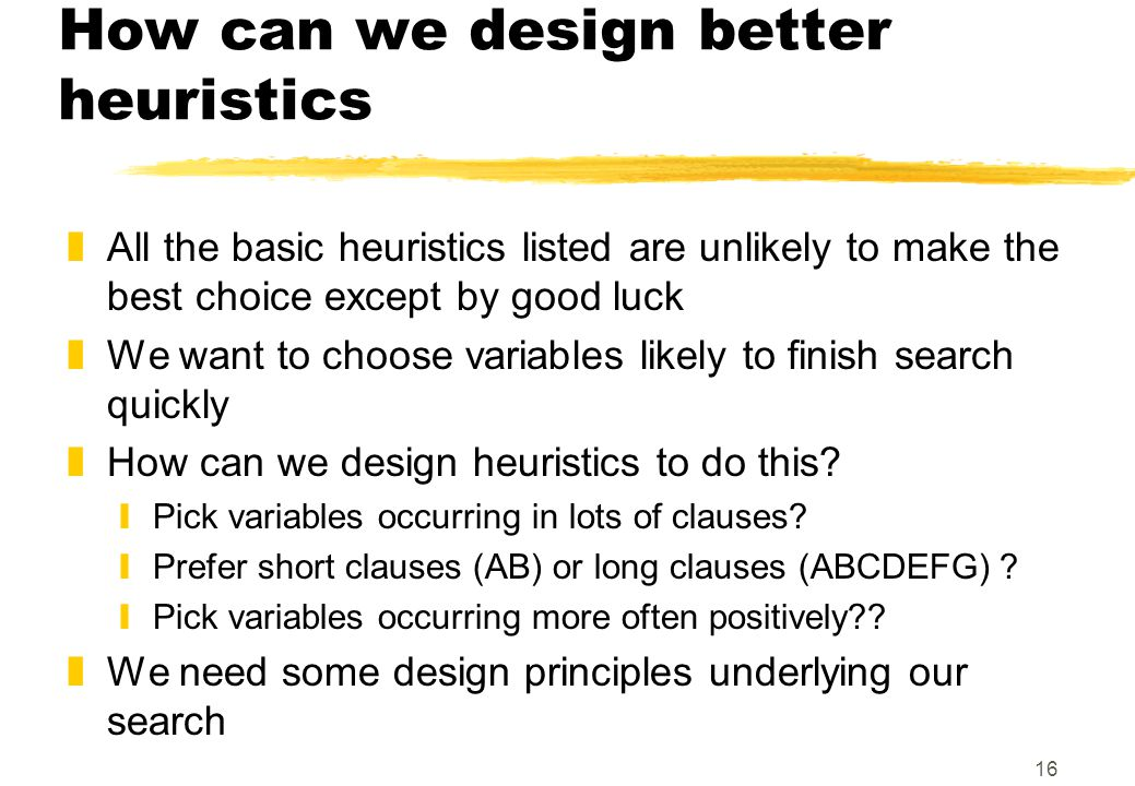 16 How can we design better heuristics zAll the basic heuristics listed are unlikely to make the best choice except by good luck zWe want to choose variables likely to finish search quickly zHow can we design heuristics to do this.