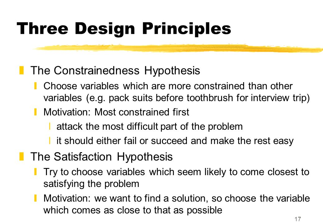 17 Three Design Principles zThe Constrainedness Hypothesis yChoose variables which are more constrained than other variables (e.g.