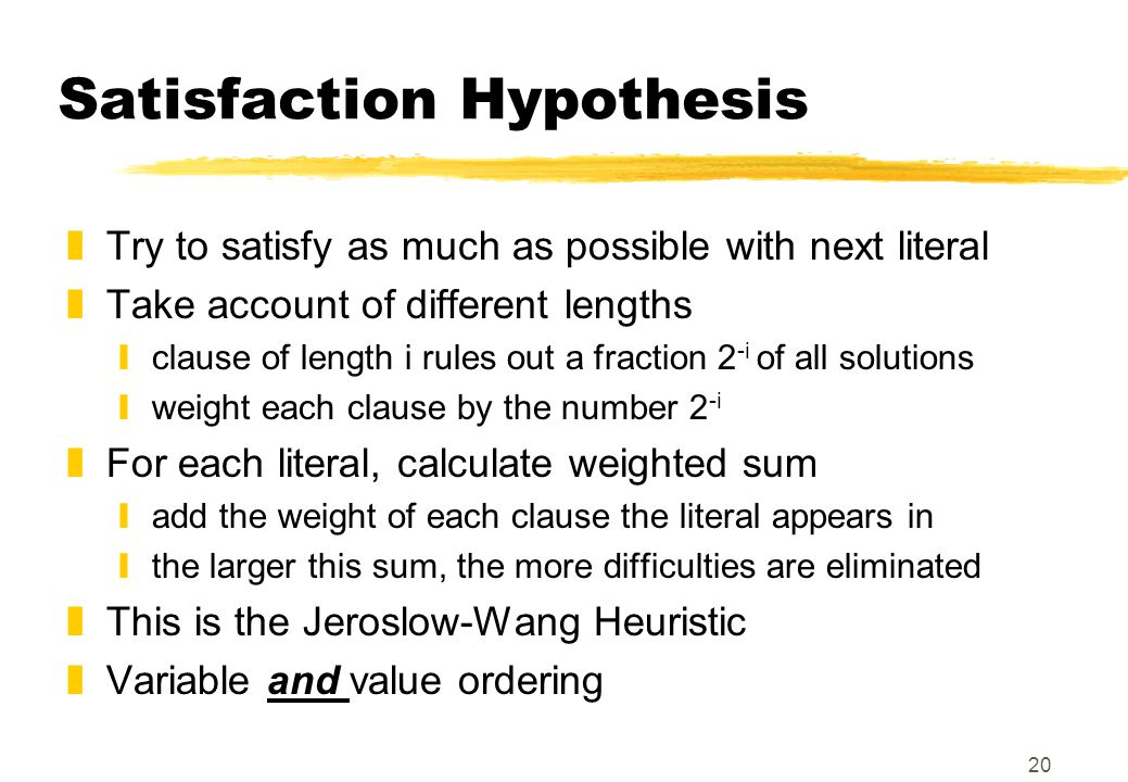 20 Satisfaction Hypothesis zTry to satisfy as much as possible with next literal zTake account of different lengths yclause of length i rules out a fraction 2 -i of all solutions yweight each clause by the number 2 -i zFor each literal, calculate weighted sum yadd the weight of each clause the literal appears in ythe larger this sum, the more difficulties are eliminated zThis is the Jeroslow-Wang Heuristic zVariable and value ordering