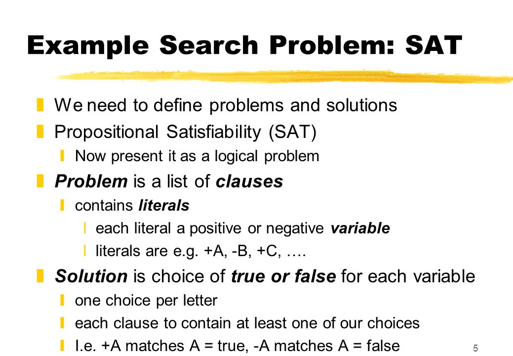 5 Example Search Problem: SAT zWe need to define problems and solutions zPropositional Satisfiability (SAT) yNow present it as a logical problem zProblem is a list of clauses ycontains literals xeach literal a positive or negative variable xliterals are e.g.