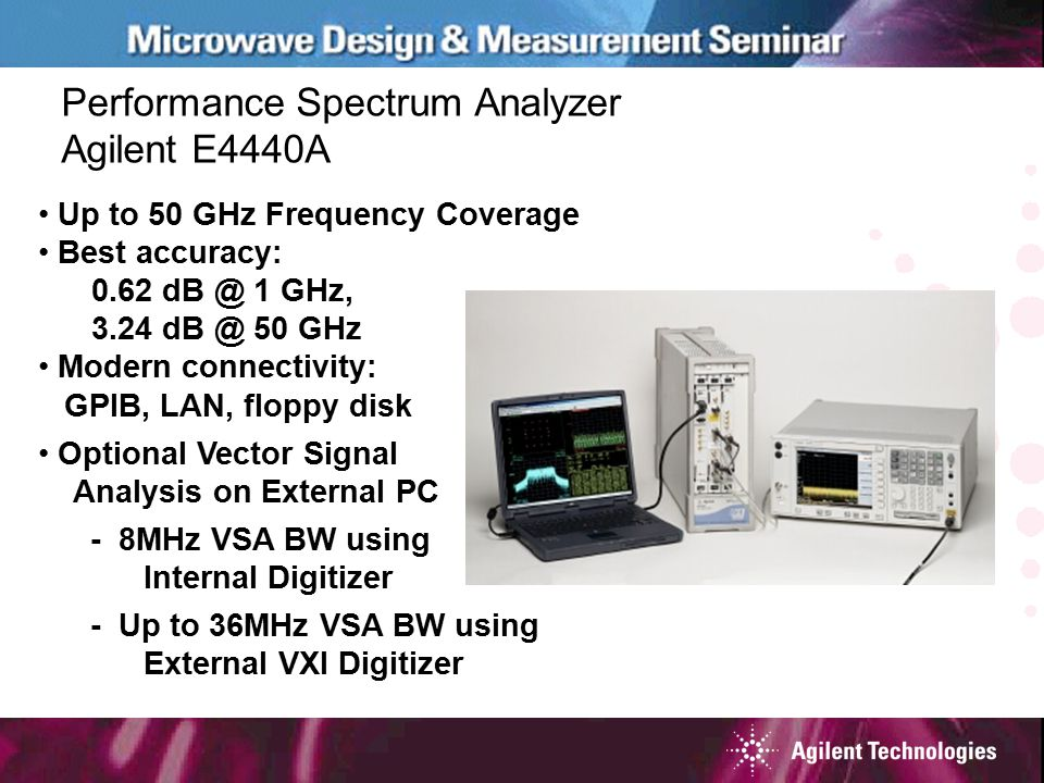 Performance Spectrum Analyzer Agilent E4440A Up to 50 GHz Frequency Coverage Best accuracy: 0.62 dB @ 1 GHz, 3.24 dB @ 50 GHz Modern connectivity: GPI