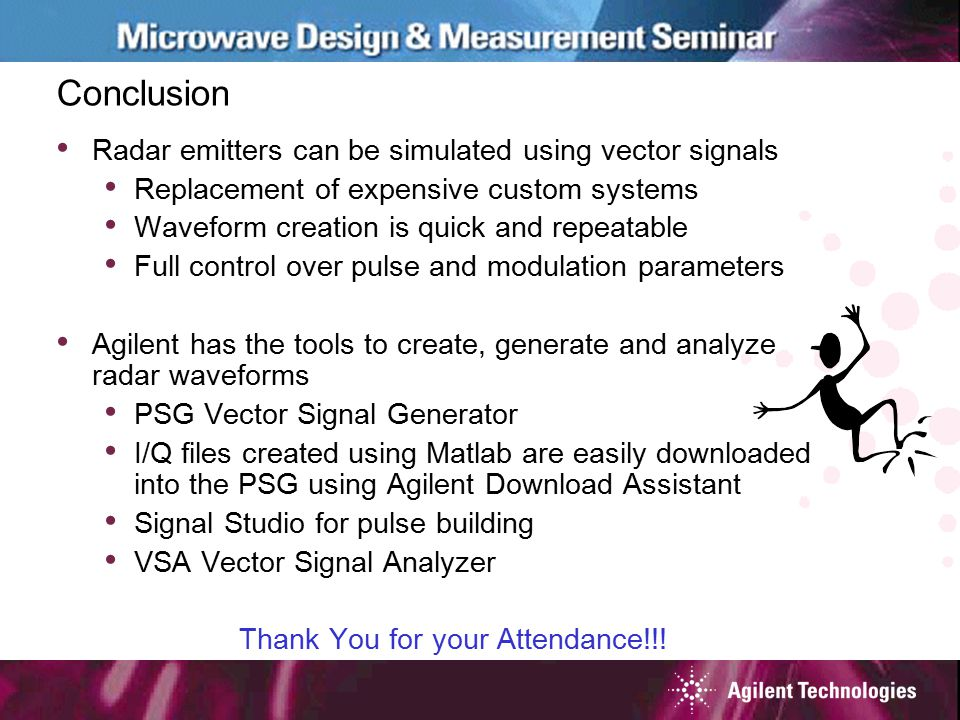 Conclusion Radar emitters can be simulated using vector signals Replacement of expensive custom systems Waveform creation is quick and repeatable Full control over pulse and modulation parameters Agilent has the tools to create, generate and analyze radar waveforms PSG Vector Signal Generator I/Q files created using Matlab are easily downloaded into the PSG using Agilent Download Assistant Signal Studio for pulse building VSA Vector Signal Analyzer Thank You for your Attendance!!!