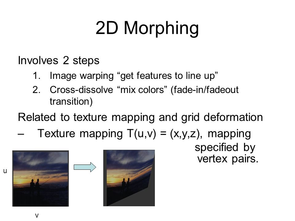 2D Morphing Involves 2 steps 1.Image warping get features to line up 2.Cross-dissolve mix colors (fade-in/fadeout transition) Related to texture mapping and grid deformation –Texture mapping T(u,v) = (x,y,z), mapping specified by u v vertex pairs.