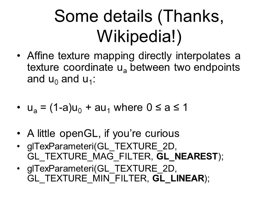 Some details (Thanks, Wikipedia!) Affine texture mapping directly interpolates a texture coordinate u a between two endpoints and u 0 and u 1 : u a = (1-a)u 0 + au 1 where 0 ≤ a ≤ 1 A little openGL, if you're curious glTexParameteri(GL_TEXTURE_2D, GL_TEXTURE_MAG_FILTER, GL_NEAREST); glTexParameteri(GL_TEXTURE_2D, GL_TEXTURE_MIN_FILTER, GL_LINEAR);
