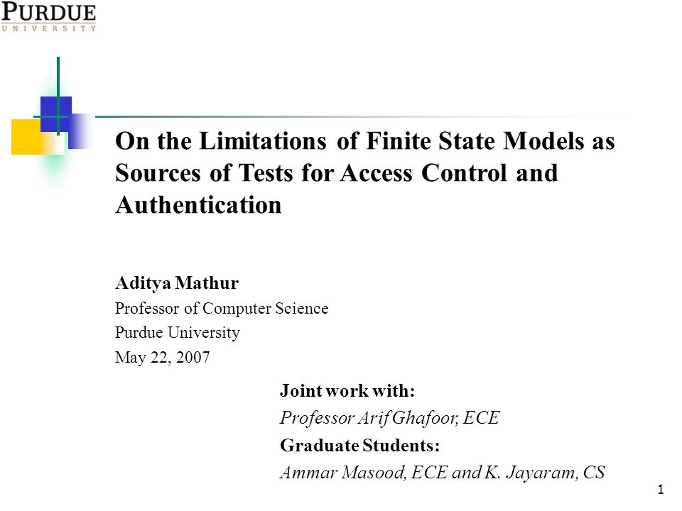 1 On the Limitations of Finite State Models as Sources of Tests for Access Control and Authentication Aditya Mathur Professor of Computer Science Purdue University May 22, 2007 Joint work with: Professor Arif Ghafoor, ECE Graduate Students: Ammar Masood, ECE and K.