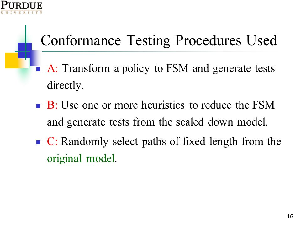 16 Conformance Testing Procedures Used A: Transform a policy to FSM and generate tests directly.