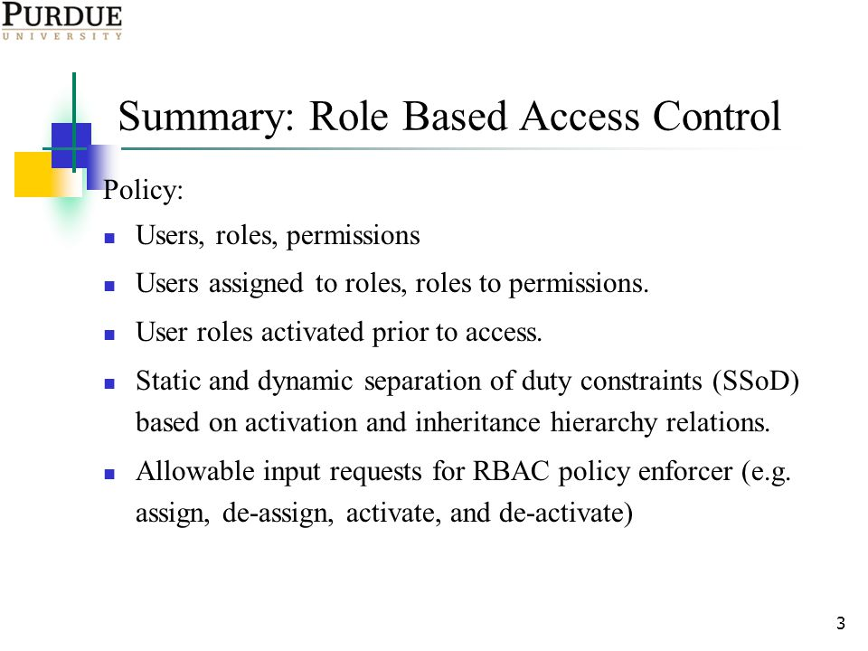 3 Summary: Role Based Access Control Policy: Users, roles, permissions Users assigned to roles, roles to permissions.