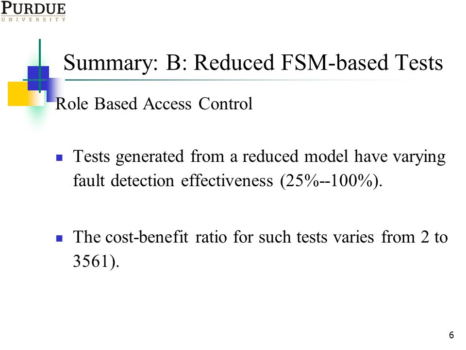 6 Summary: B: Reduced FSM-based Tests Role Based Access Control Tests generated from a reduced model have varying fault detection effectiveness (25%--100%).