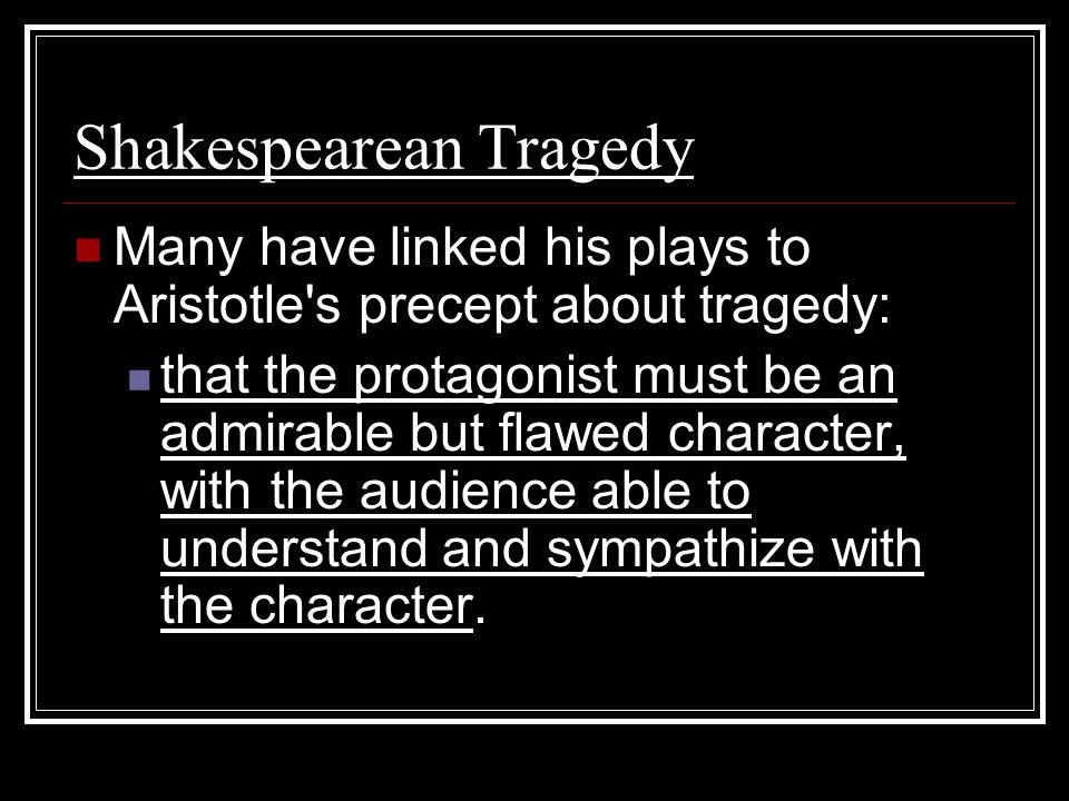Shakespearean Tragedy Many have linked his plays to Aristotle's precept about tragedy: that the protagonist must be an admirable but flawed character,