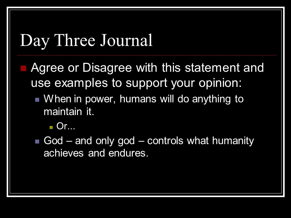 Day Three Journal Agree or Disagree with this statement and use examples to support your opinion: When in power, humans will do anything to maintain it.