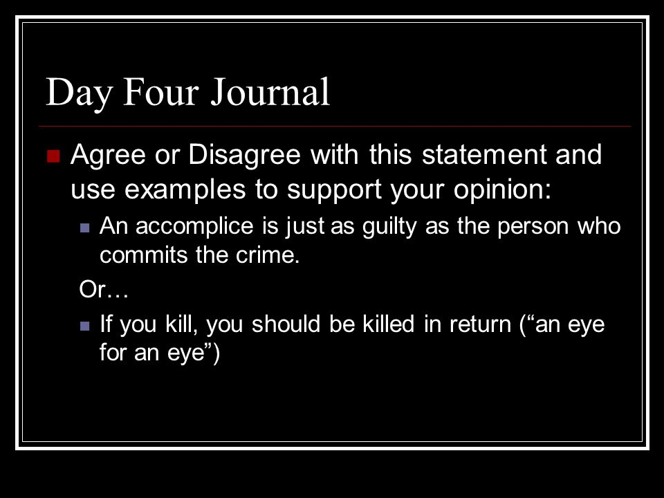 Day Four Journal Agree or Disagree with this statement and use examples to support your opinion: An accomplice is just as guilty as the person who commits the crime.