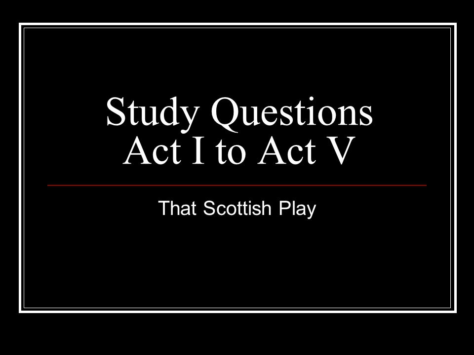Study Questions Act I to Act V That Scottish Play