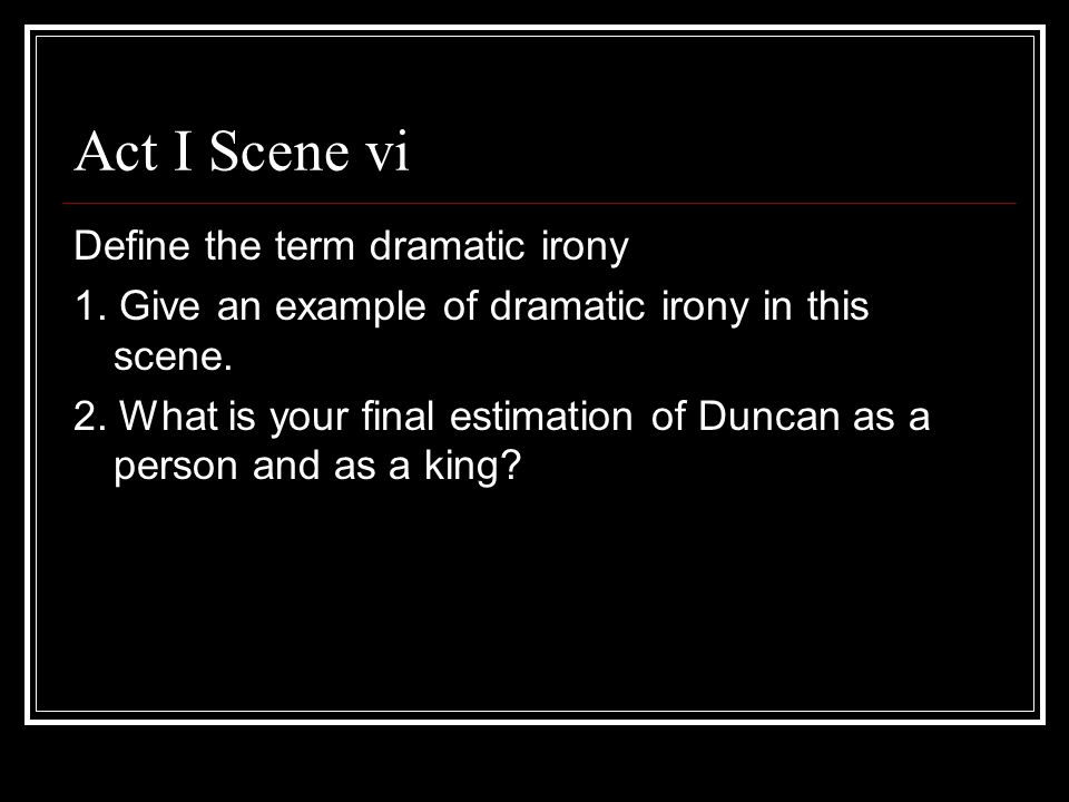 Act I Scene vi Define the term dramatic irony 1. Give an example of dramatic irony in this scene. 2. What is your final estimation of Duncan as a pers