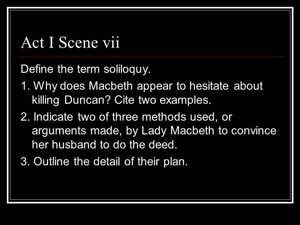 Act I Scene vii Define the term soliloquy. 1. Why does Macbeth appear to hesitate about killing Duncan? Cite two examples. 2. Indicate two of three me