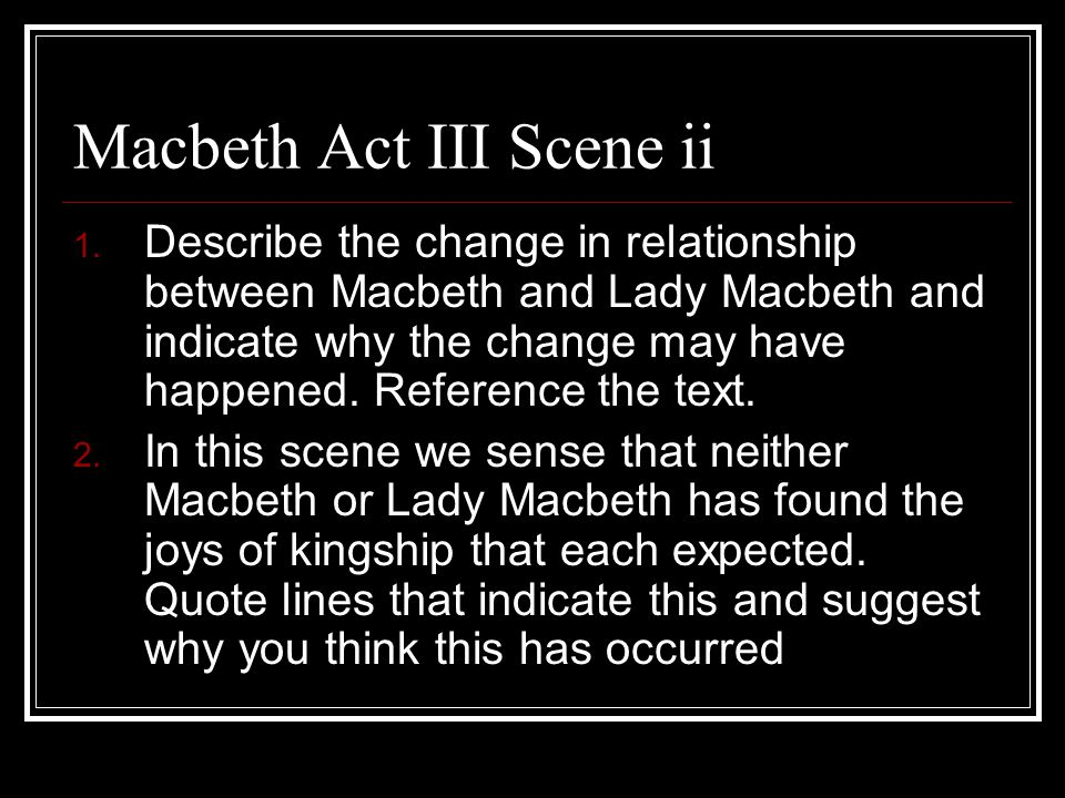 Macbeth Act III Scene ii 1. Describe the change in relationship between Macbeth and Lady Macbeth and indicate why the change may have happened. Refere