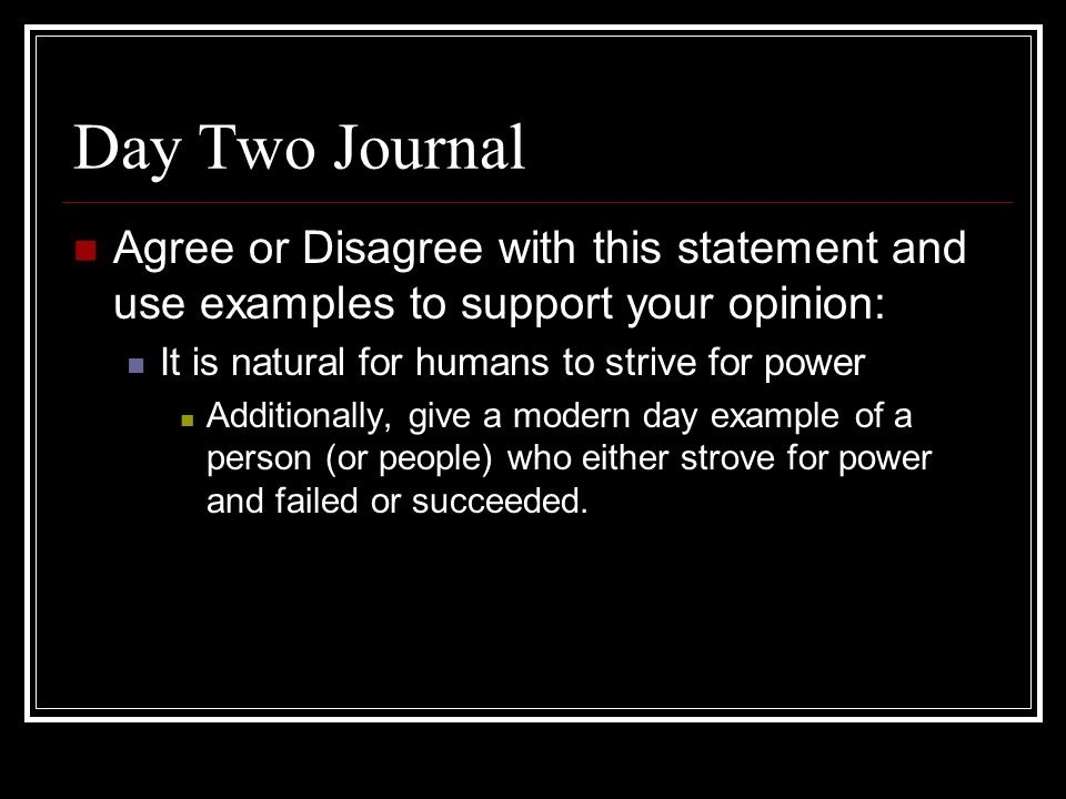 Day Two Journal Agree or Disagree with this statement and use examples to support your opinion: It is natural for humans to strive for power Additionally, give a modern day example of a person (or people) who either strove for power and failed or succeeded.