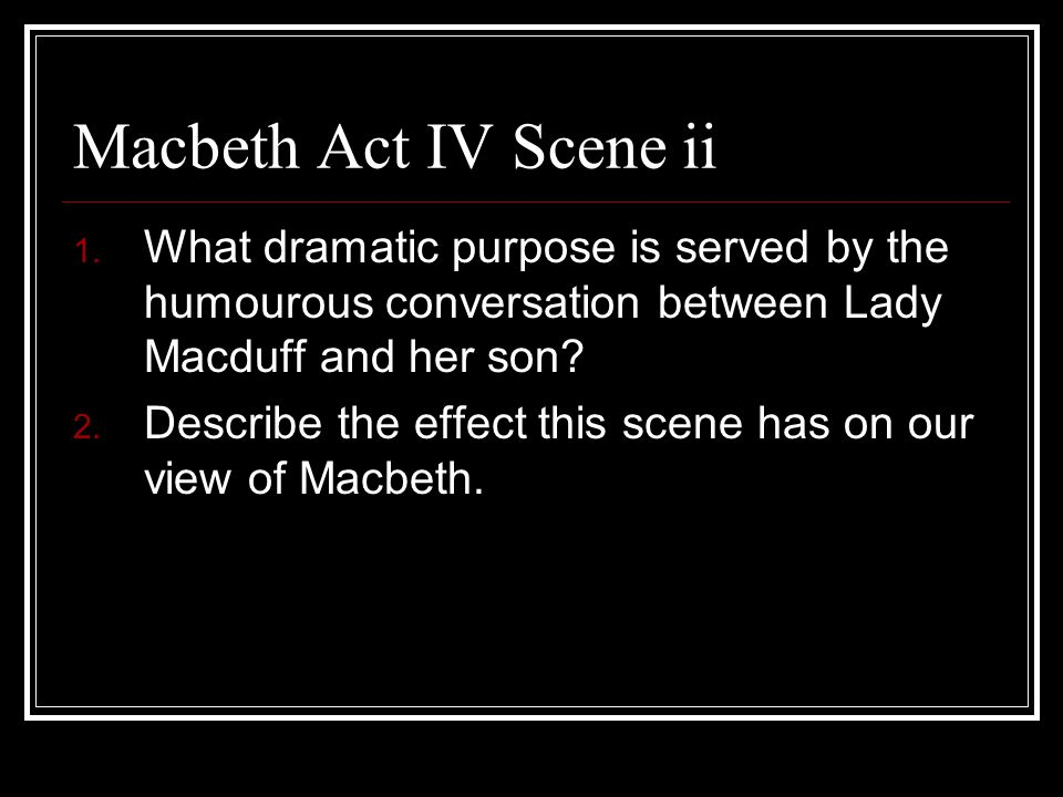 Macbeth Act IV Scene ii 1. What dramatic purpose is served by the humourous conversation between Lady Macduff and her son? 2. Describe the effect this