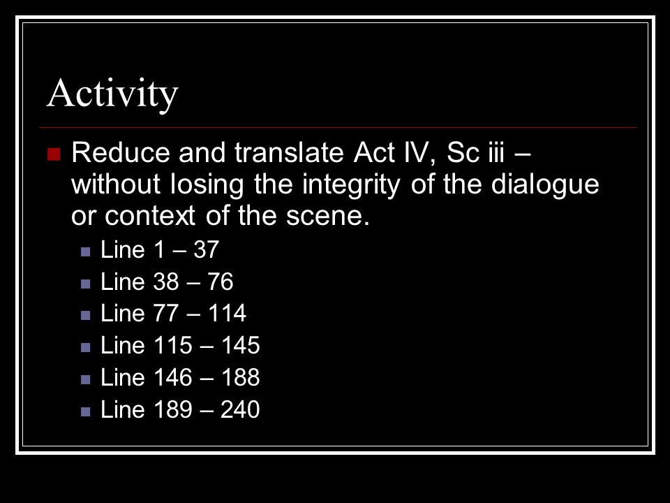 Activity Reduce and translate Act IV, Sc iii – without losing the integrity of the dialogue or context of the scene. Line 1 – 37 Line 38 – 76 Line 77